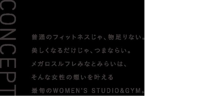 普通のフィットネスじゃ、物足りない。美しくなるだけじゃ、つまならい。メガロスルフレみなとみらいは、そんな女性の想いを叶える、最旬のWOMEN'S STUDIO&GYM。